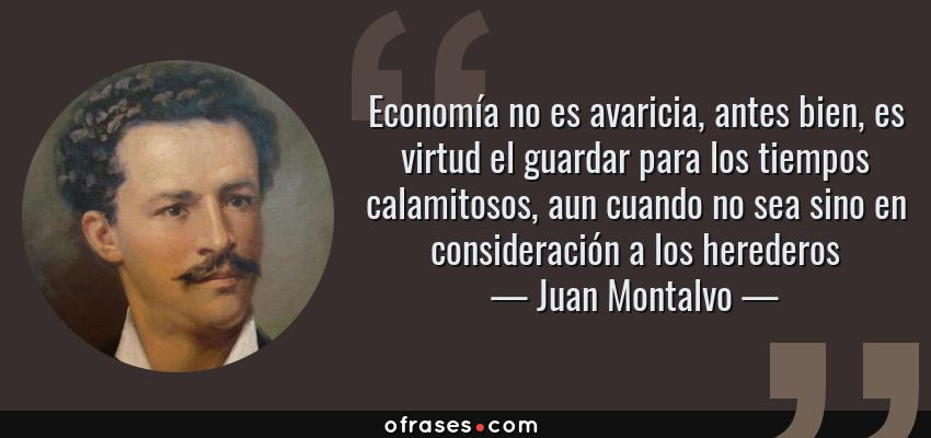 Frases de Juan Montalvo - Economía no es avaricia, antes bien, es virtud el guardar para los tiempos calamitosos, aun cuando no sea sino en consideración a los herederos