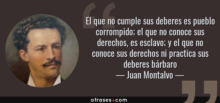 Frases de Juan Montalvo - El que no cumple sus deberes es pueblo corrompido; el que no conoce sus derechos, es esclavo; y el que no conoce sus derechos ni practica sus deberes bárbaro