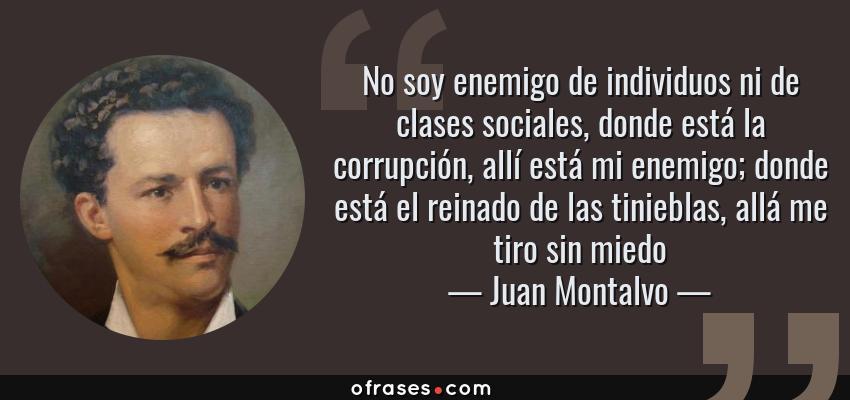 Frases de Juan Montalvo - No soy enemigo de individuos ni de clases sociales, donde está la corrupción, allí está mi enemigo; donde está el reinado de las tinieblas, allá me tiro sin miedo