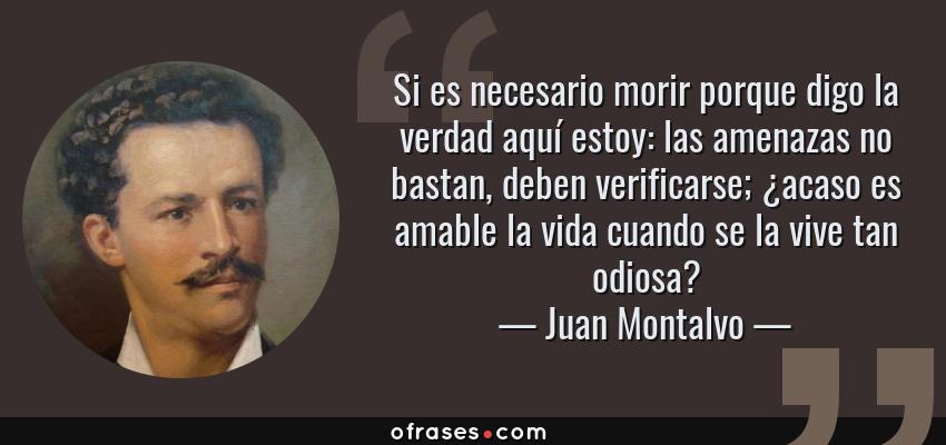 Frases de Juan Montalvo - Si es necesario morir porque digo la verdad aquí estoy: las amenazas no bastan, deben verificarse; ¿acaso es amable la vida cuando se la vive tan odiosa?