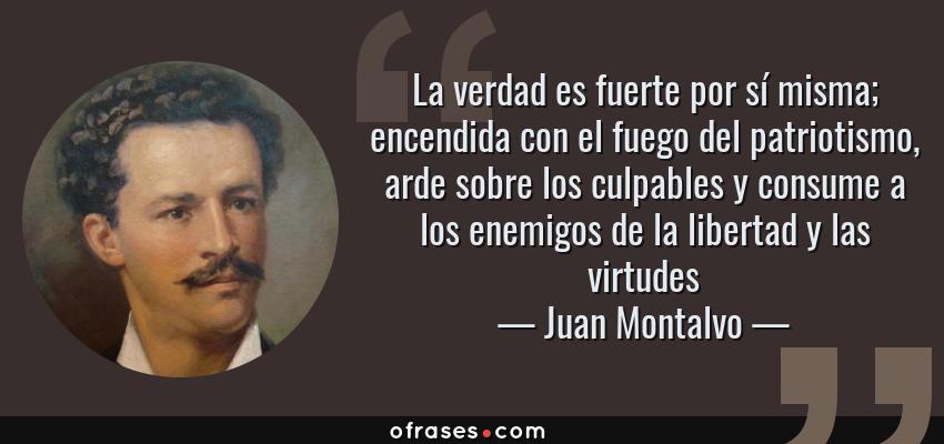 Frases de Juan Montalvo - La verdad es fuerte por sí misma; encendida con el fuego del patriotismo, arde sobre los culpables y consume a los enemigos de la libertad y las virtudes