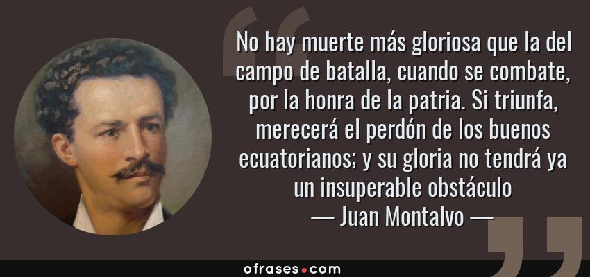 Frases de Juan Montalvo - No hay muerte más gloriosa que la del campo de batalla, cuando se combate, por la honra de la patria. Si triunfa, merecerá el perdón de los buenos ecuatorianos; y su gloria no tendrá ya un insuperable obstáculo
