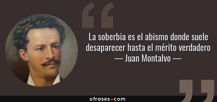 Frases de Juan Montalvo - La soberbia es el abismo donde suele desaparecer hasta el mérito verdadero