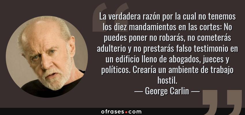 Frases de George Carlin - La verdadera razón por la cual no tenemos los diez mandamientos en las cortes: No puedes poner no robarás, no cometerás adulterio y no prestarás falso testimonio en un edificio lleno de abogados, jueces y políticos. Crearía un ambiente de trabajo hostil.