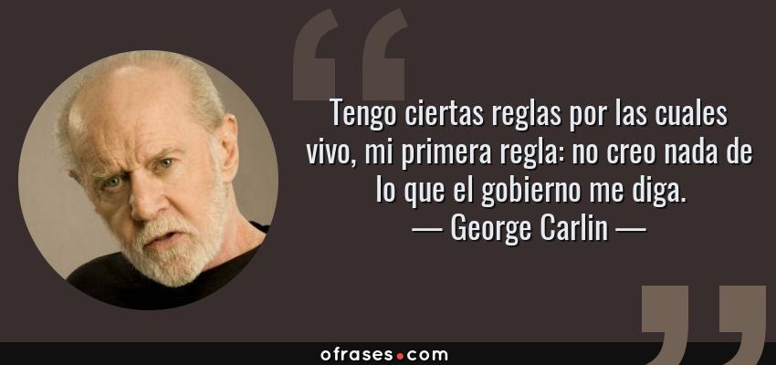 Frases de George Carlin - Tengo ciertas reglas por las cuales vivo, mi primera regla: no creo nada de lo que el gobierno me diga.