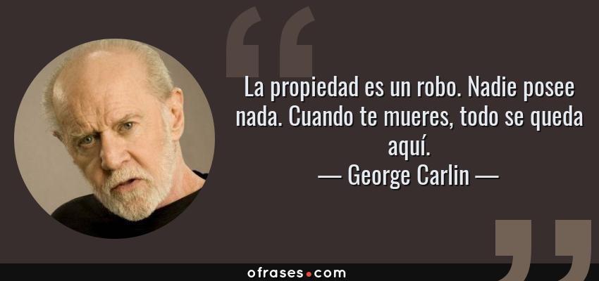 Frases de George Carlin - La propiedad es un robo. Nadie posee nada. Cuando te mueres, todo se queda aquí.