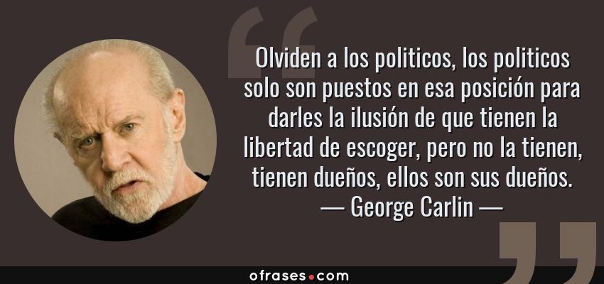 Frases de George Carlin - Olviden a los politicos, los politicos solo son puestos en esa posición para darles la ilusión de que tienen la libertad de escoger, pero no la tienen, tienen dueños, ellos son sus dueños.