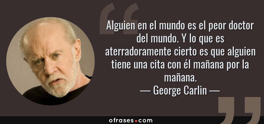 Frases de George Carlin - Alguien en el mundo es el peor doctor del mundo. Y lo que es aterradoramente cierto es que alguien tiene una cita con él mañana por la mañana.