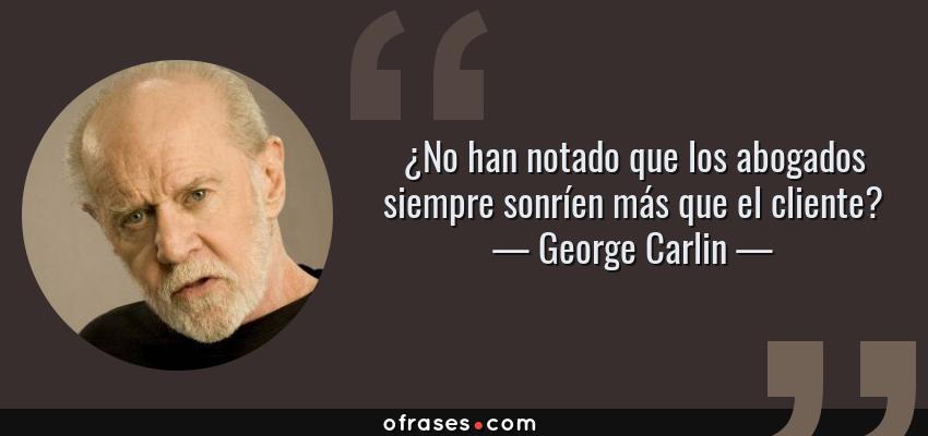Frases de George Carlin - ¿No han notado que los abogados siempre sonríen más que el cliente?