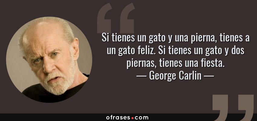 Frases de George Carlin - Si tienes un gato y una pierna, tienes a un gato feliz. Si tienes un gato y dos piernas, tienes una fiesta.