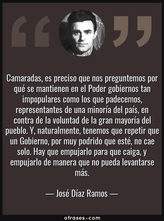 Frases de José Díaz Ramos - Camaradas, es preciso que nos preguntemos por qué se mantienen en el Poder gobiernos tan impopulares como los que padecemos, representantes de una minoría del país, en contra de la voluntad de la gran mayoría del pueblo. Y, naturalmente, tenemos que repetir que un Gobierno, por muy podrido que esté, no cae solo. Hay que empujarlo para que caiga, y empujarlo de manera que no pueda levantarse más.