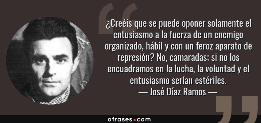 Frases de José Díaz Ramos - ¿Creéis que se puede oponer solamente el entusiasmo a la fuerza de un enemigo organizado, hábil y con un feroz aparato de represión? No, camaradas; si no los encuadramos en la lucha, la voluntad y el entusiasmo serían estériles.