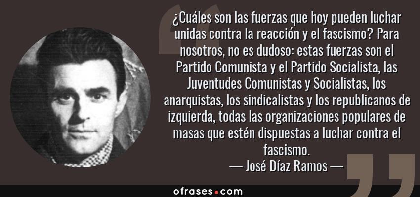 Frases de José Díaz Ramos - ¿Cuáles son las fuerzas que hoy pueden luchar unidas contra la reacción y el fascismo? Para nosotros, no es dudoso: estas fuerzas son el Partido Comunista y el Partido Socialista, las Juventudes Comunistas y Socialistas, los anarquistas, los sindicalistas y los republicanos de izquierda, todas las organizaciones populares de masas que estén dispuestas a luchar contra el fascismo.