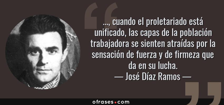 Frases de José Díaz Ramos - ..., cuando el proletariado está unificado, las capas de la población trabajadora se sienten atraídas por la sensación de fuerza y de firmeza que da en su lucha.