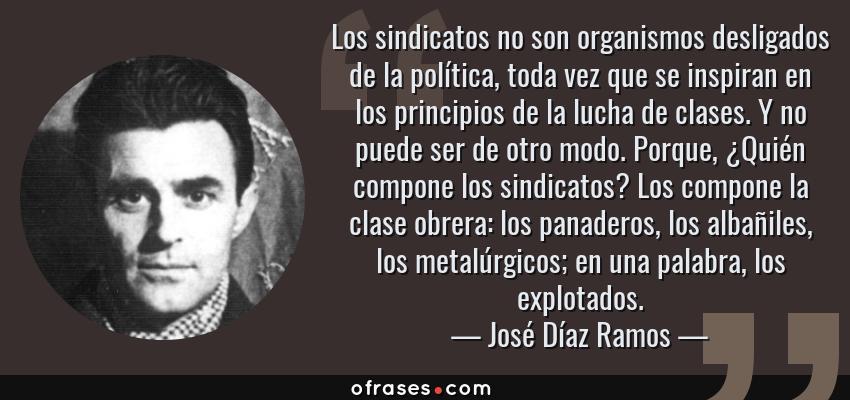 Frases de José Díaz Ramos - Los sindicatos no son organismos desligados de la política, toda vez que se inspiran en los principios de la lucha de clases. Y no puede ser de otro modo. Porque, ¿Quién compone los sindicatos? Los compone la clase obrera: los panaderos, los albañiles, los metalúrgicos; en una palabra, los explotados.