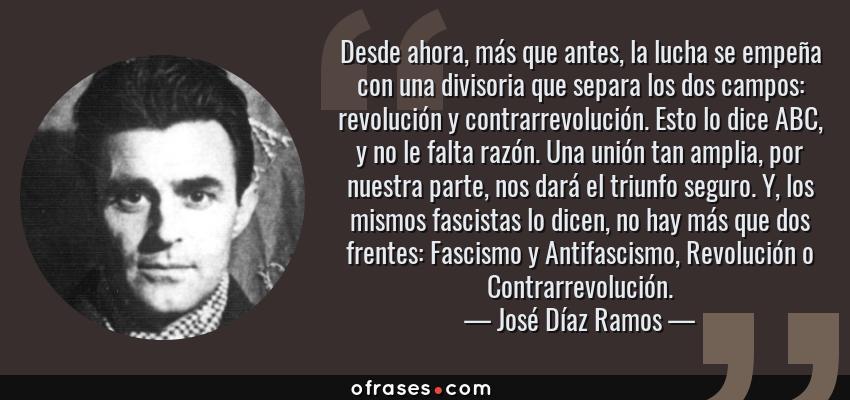 Frases de José Díaz Ramos - Desde ahora, más que antes, la lucha se empeña con una divisoria que separa los dos campos: revolución y contrarrevolución. Esto lo dice ABC, y no le falta razón. Una unión tan amplia, por nuestra parte, nos dará el triunfo seguro. Y, los mismos fascistas lo dicen, no hay más que dos frentes: Fascismo y Antifascismo, Revolución o Contrarrevolución.