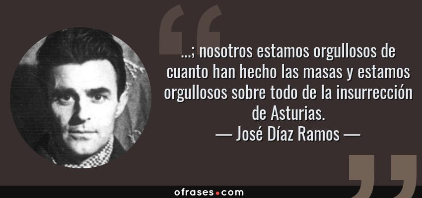 Frases de José Díaz Ramos - ...; nosotros estamos orgullosos de cuanto han hecho las masas y estamos orgullosos sobre todo de la insurrección de Asturias.