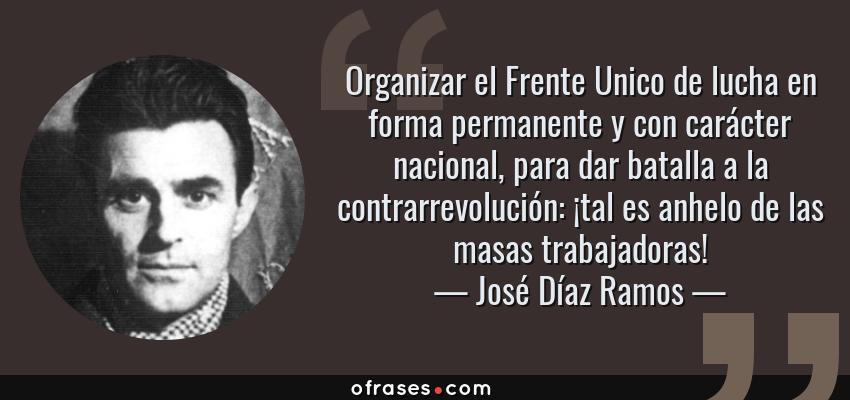 Frases de José Díaz Ramos - Organizar el Frente Unico de lucha en forma permanente y con carácter nacional, para dar batalla a la contrarrevolución: ¡tal es anhelo de las masas trabajadoras!