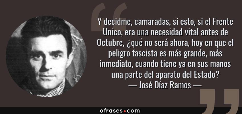 Frases de José Díaz Ramos - Y decidme, camaradas, si esto, si el Frente Unico, era una necesidad vital antes de Octubre, ¿qué no será ahora, hoy en que el peligro fascista es más grande, más inmediato, cuando tiene ya en sus manos una parte del aparato del Estado?