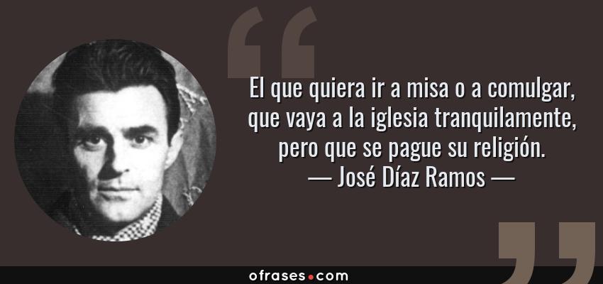 Frases de José Díaz Ramos - El que quiera ir a misa o a comulgar, que vaya a la iglesia tranquilamente, pero que se pague su religión.
