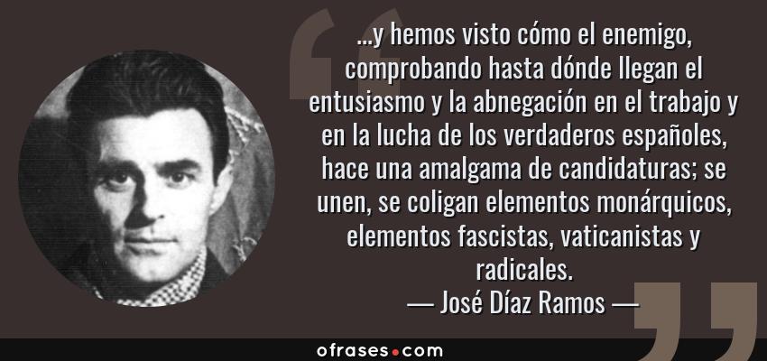 Frases de José Díaz Ramos - ...y hemos visto cómo el enemigo, comprobando hasta dónde llegan el entusiasmo y la abnegación en el trabajo y en la lucha de los verdaderos españoles, hace una amalgama de candidaturas; se unen, se coligan elementos monárquicos, elementos fascistas, vaticanistas y radicales.