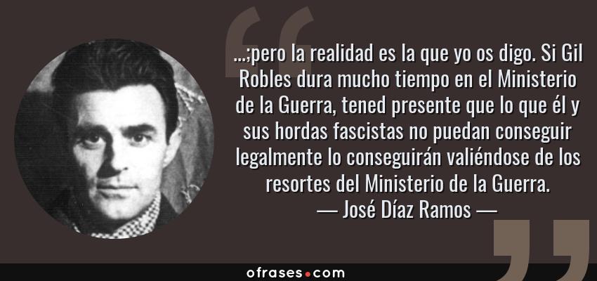 Frases de José Díaz Ramos - ...;pero la realidad es la que yo os digo. Si Gil Robles dura mucho tiempo en el Ministerio de la Guerra, tened presente que lo que él y sus hordas fascistas no puedan conseguir legalmente lo conseguirán valiéndose de los resortes del Ministerio de la Guerra.