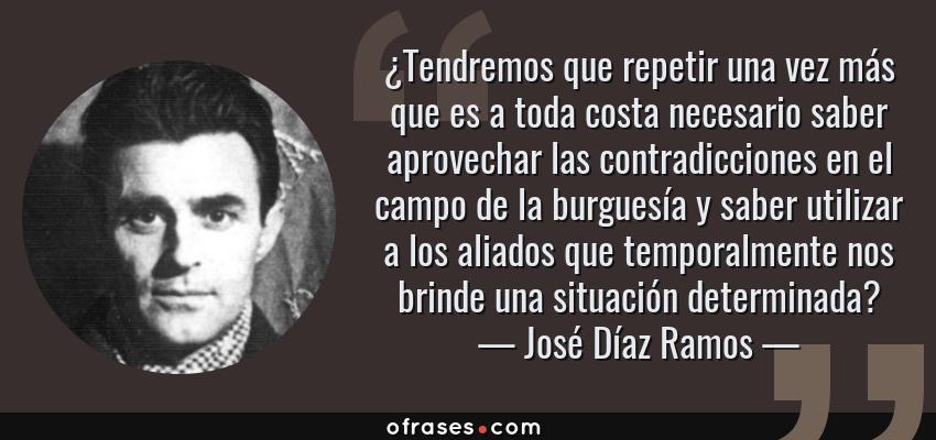 Frases de José Díaz Ramos - ¿Tendremos que repetir una vez más que es a toda costa necesario saber aprovechar las contradicciones en el campo de la burguesía y saber utilizar a los aliados que temporalmente nos brinde una situación determinada?
