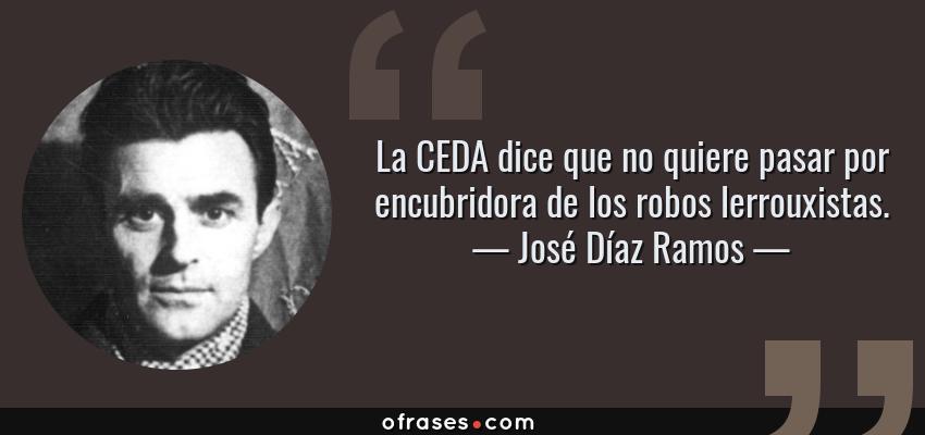 Frases de José Díaz Ramos - La CEDA dice que no quiere pasar por encubridora de los robos lerrouxistas.