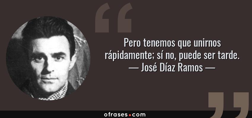 Frases de José Díaz Ramos - Pero tenemos que unirnos rápidamente; sí no, puede ser tarde.