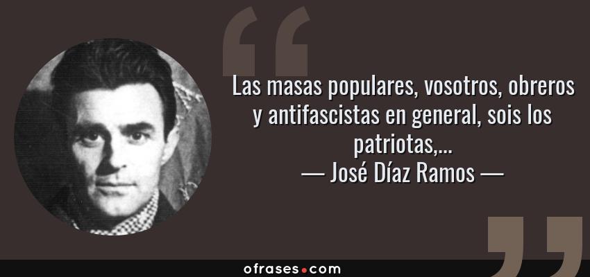 Frases de José Díaz Ramos - Las masas populares, vosotros, obreros y antifascistas en general, sois los patriotas,...