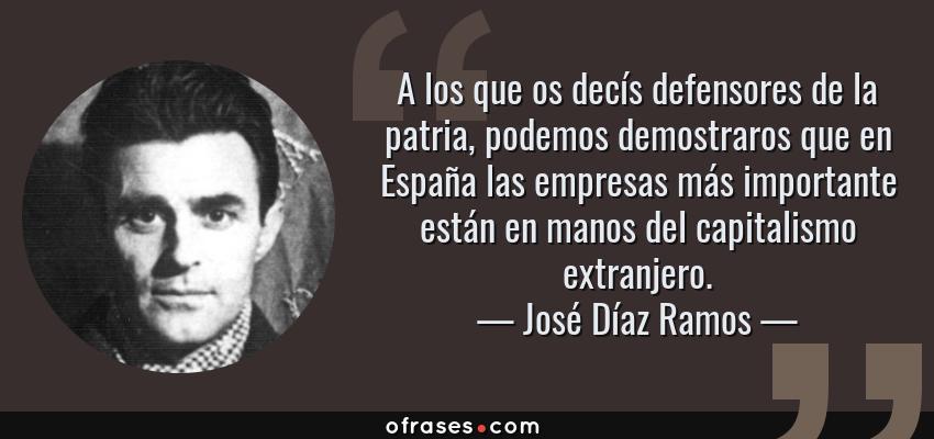 Frases de José Díaz Ramos - A los que os decís defensores de la patria, podemos demostraros que en España las empresas más importante están en manos del capitalismo extranjero.