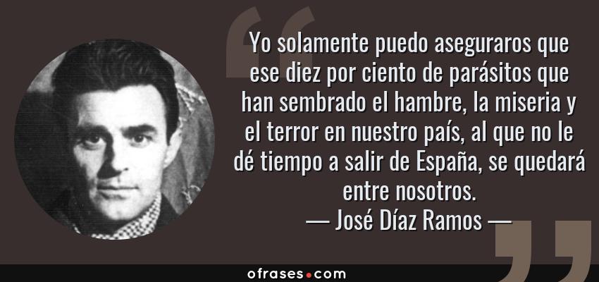 Frases de José Díaz Ramos - Yo solamente puedo aseguraros que ese diez por ciento de parásitos que han sembrado el hambre, la miseria y el terror en nuestro país, al que no le dé tiempo a salir de España, se quedará entre nosotros.