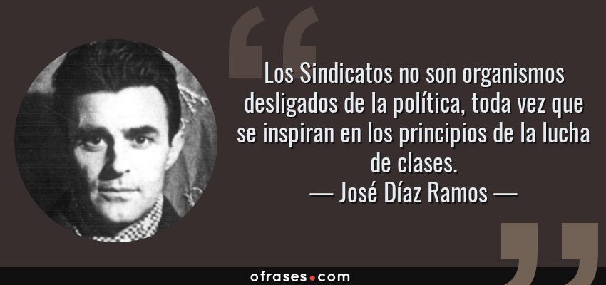 Frases de José Díaz Ramos - Los Sindicatos no son organismos desligados de la política, toda vez que se inspiran en los principios de la lucha de clases.