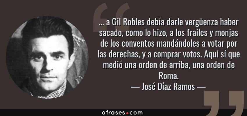 Frases de José Díaz Ramos - ... a Gil Robles debía darle vergüenza haber sacado, como lo hizo, a los frailes y monjas de los conventos mandándoles a votar por las derechas, y a comprar votos. Aquí sí que medió una orden de arriba, una orden de Roma.