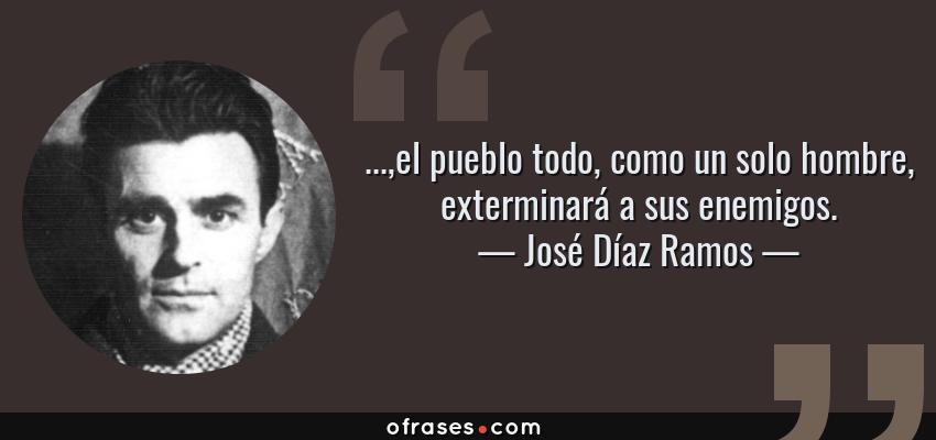 Frases de José Díaz Ramos - ...,el pueblo todo, como un solo hombre, exterminará a sus enemigos.