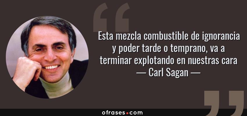 Frases de Carl Sagan - Esta mezcla combustible de ignorancia y poder tarde o temprano, va a terminar explotando en nuestras cara