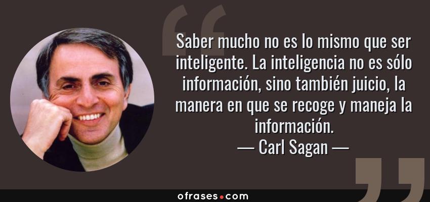 Frases de Carl Sagan - Saber mucho no es lo mismo que ser inteligente. La inteligencia no es sólo información, sino también juicio, la manera en que se recoge y maneja la información.