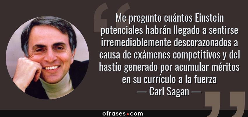 Frases de Carl Sagan - Me pregunto cuántos Einstein potenciales habrán llegado a sentirse irremediablemente descorazonados a causa de exámenes competitivos y del hastío generado por acumular méritos en su currículo a la fuerza