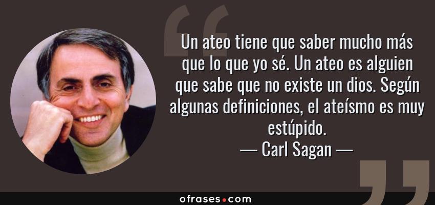 Frases de Carl Sagan - Un ateo tiene que saber mucho más que lo que yo sé. Un ateo es alguien que sabe que no existe un dios. Según algunas definiciones, el ateísmo es muy estúpido.