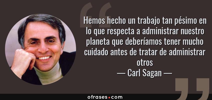 Frases de Carl Sagan - Hemos hecho un trabajo tan pésimo en lo que respecta a administrar nuestro planeta que deberíamos tener mucho cuidado antes de tratar de administrar otros