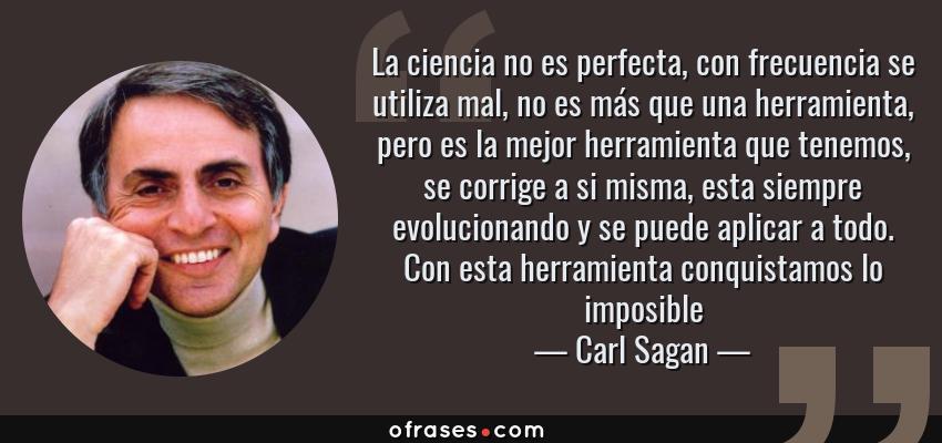 Frases de Carl Sagan - La ciencia no es perfecta, con frecuencia se utiliza mal, no es más que una herramienta, pero es la mejor herramienta que tenemos, se corrige a si misma, esta siempre evolucionando y se puede aplicar a todo. Con esta herramienta conquistamos lo imposible