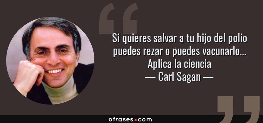 Frases de Carl Sagan - Si quieres salvar a tu hijo del polio puedes rezar o puedes vacunarlo... Aplica la ciencia