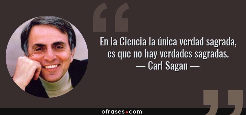 Frases de Carl Sagan - En la Ciencia la única verdad sagrada, es que no hay verdades sagradas.