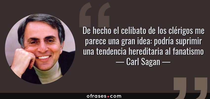 Frases de Carl Sagan - De hecho el celibato de los clérigos me parece una gran idea: podría suprimir una tendencia hereditaria al fanatismo