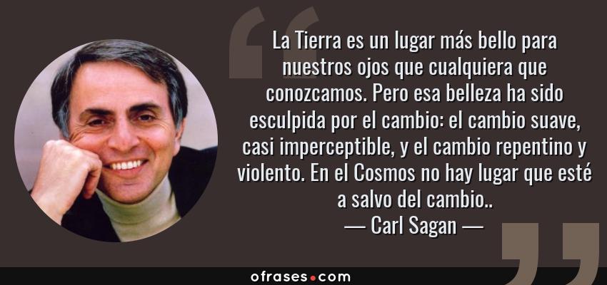 Frases de Carl Sagan - La Tierra es un lugar más bello para nuestros ojos que cualquiera que conozcamos. Pero esa belleza ha sido esculpida por el cambio: el cambio suave, casi imperceptible, y el cambio repentino y violento. En el Cosmos no hay lugar que esté a salvo del cambio..