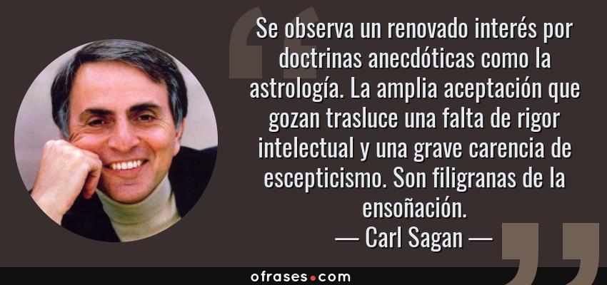 Frases de Carl Sagan - Se observa un renovado interés por doctrinas anecdóticas como la astrología. La amplia aceptación que gozan trasluce una falta de rigor intelectual y una grave carencia de escepticismo. Son filigranas de la ensoñación.