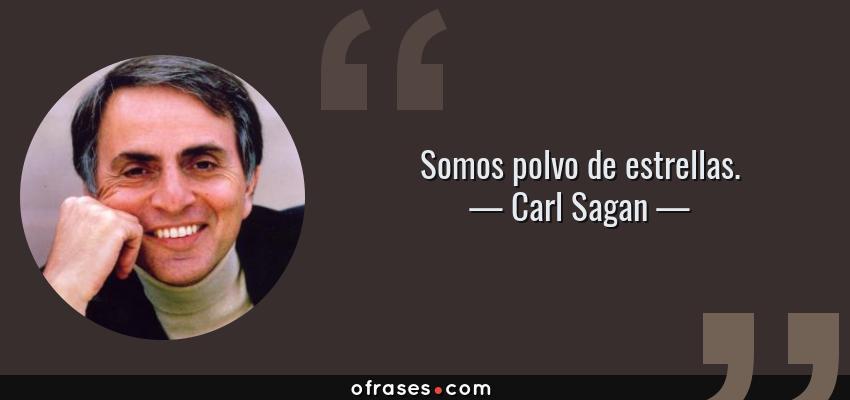 Frases de Carl Sagan - Somos polvo de estrellas.