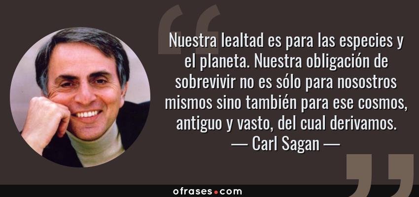 Frases de Carl Sagan - Nuestra lealtad es para las especies y el planeta. Nuestra obligación de sobrevivir no es sólo para nosostros mismos sino también para ese cosmos, antiguo y vasto, del cual derivamos.
