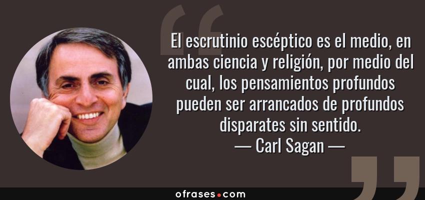 Frases de Carl Sagan - El escrutinio escéptico es el medio, en ambas ciencia y religión, por medio del cual, los pensamientos profundos pueden ser arrancados de profundos disparates sin sentido.
