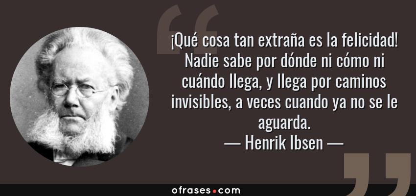 Frases de Henrik Ibsen - ¡Qué cosa tan extraña es la felicidad! Nadie sabe por dónde ni cómo ni cuándo llega, y llega por caminos invisibles, a veces cuando ya no se le aguarda.